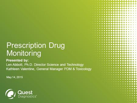 Prescription Drug Monitoring Presented by: Len Abbott, Ph.D. Director Science and Technology Kathleen Valentine, General Manager PDM & Toxicology May 14,