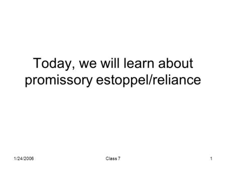 1/24/2006Class 71 Today, we will learn about promissory estoppel/reliance.