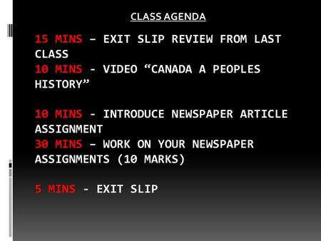 "15 MINS – EXIT SLIP REVIEW FROM LAST CLASS 10 MINS - VIDEO ""CANADA A PEOPLES HISTORY"" 10 MINS - INTRODUCE NEWSPAPER ARTICLE ASSIGNMENT 30 MINS – WORK ON."