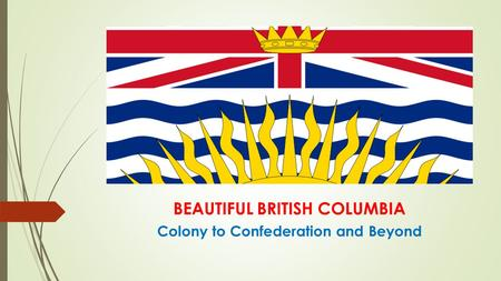 BEAUTIFUL BRITISH COLUMBIA Colony to Confederation and Beyond.