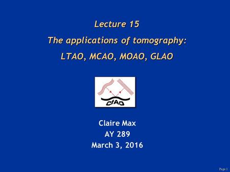 Page 1 Lecture 15 The applications of tomography: LTAO, MCAO, MOAO, GLAO Claire Max AY 289 March 3, 2016.