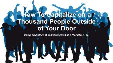 How To Capitalize on a Thousand People Outside of Your Door Taking advantage of an Event Crowd as a Marketing Tool.