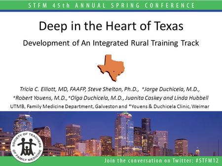Deep in the Heart of Texas Development of An Integrated Rural Training Track Tricia C. Elliott, MD, FAAFP, Steve Shelton, Ph.D., * Jorge Duchicela, M.D.,