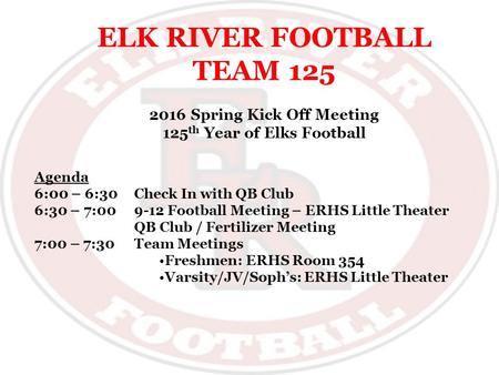 ELK RIVER FOOTBALL TEAM 125 2016 Spring Kick Off Meeting 125 th Year of Elks Football Agenda 6:00 – 6:30Check In with QB Club 6:30 – 7:009-12 Football.
