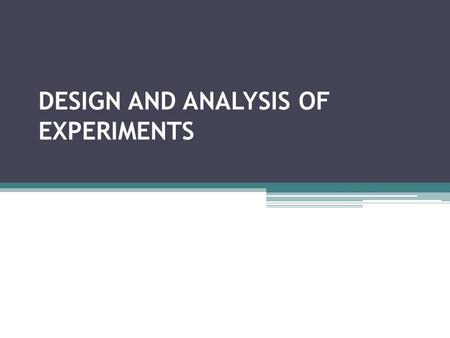 DESIGN AND ANALYSIS OF EXPERIMENTS. DESIGN OF EXPERIMENTS Planning an experiment to obtain appropriate data and drawing inference out of the data with.