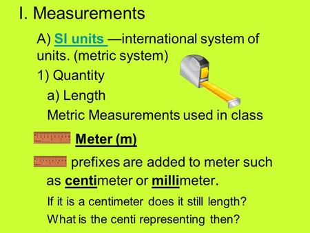 I. Measurements A) SI units —international system of units. (metric system)SI units 1) Quantity a) Length Metric Measurements used in class Meter (m) prefixes.