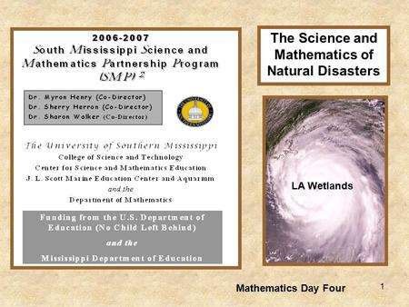 1 The Science and Mathematics of Natural Disasters LA Wetlands Mathematics Day Four.