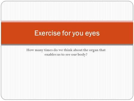 How many times do we think about the organ that enables us to see our body? Exercise for you eyes.