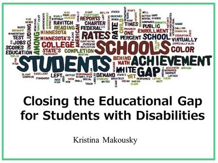 Closing the Educational Gap for Students with Disabilities Kristina Makousky.
