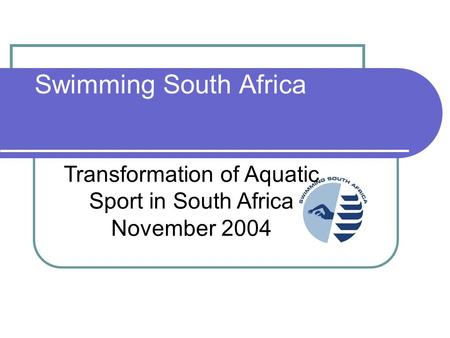 Swimming South Africa Transformation of Aquatic Sport in South Africa November 2004.