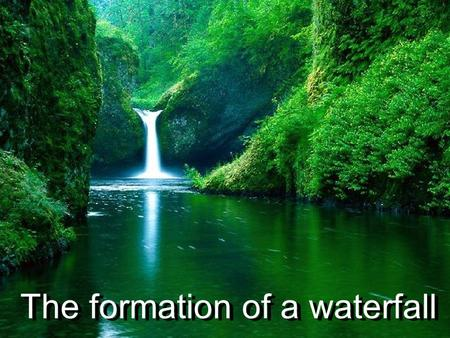 The formation of a waterfall Name that Waterfall.