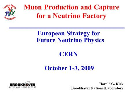 Harold G. Kirk Brookhaven National Laboratory Muon Production and Capture for a Neutrino Factory European Strategy for Future Neutrino Physics CERN October.