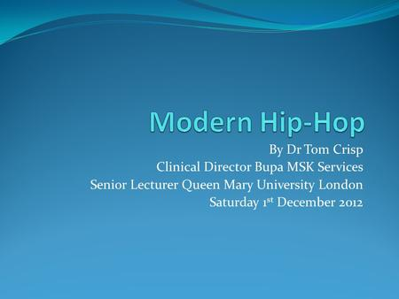 By Dr Tom Crisp Clinical Director Bupa MSK Services Senior Lecturer Queen Mary University London Saturday 1 st December 2012.