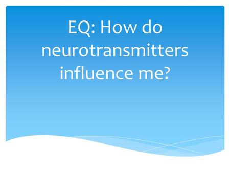 EQ: How do neurotransmitters influence me?.  Write an analogy for a neuron/action potential  EX: Fist (neuron), fingers (dendrites), and arm (axon)