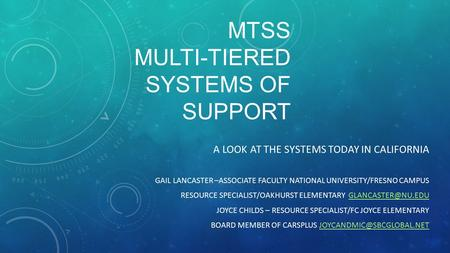 MTSS MULTI-TIERED SYSTEMS OF SUPPORT A LOOK AT THE SYSTEMS TODAY IN CALIFORNIA GAIL LANCASTER –ASSOCIATE FACULTY NATIONAL UNIVERSITY/FRESNO CAMPUS RESOURCE.