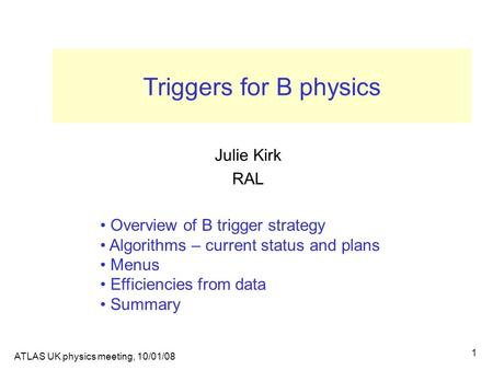 ATLAS UK physics meeting, 10/01/08 1 Triggers for B physics Julie Kirk RAL Overview of B trigger strategy Algorithms – current status and plans Menus Efficiencies.
