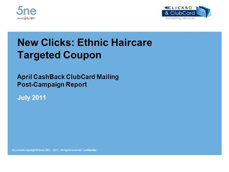 All content copyright © 5one 2001 – 2011. All rights reserved. Confidential. New Clicks: Ethnic Haircare Targeted Coupon April CashBack ClubCard Mailing.