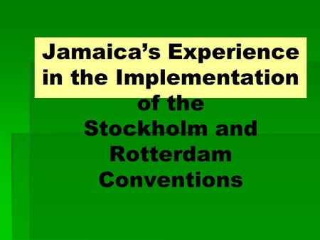 Jamaica's Experience in the Implementation of the Stockholm and Rotterdam Conventions.
