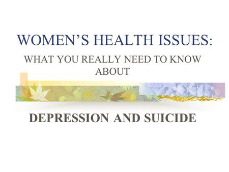 WOMEN'S HEALTH ISSUES : WHAT YOU REALLY NEED TO KNOW ABOUT DEPRESSION AND SUICIDE.