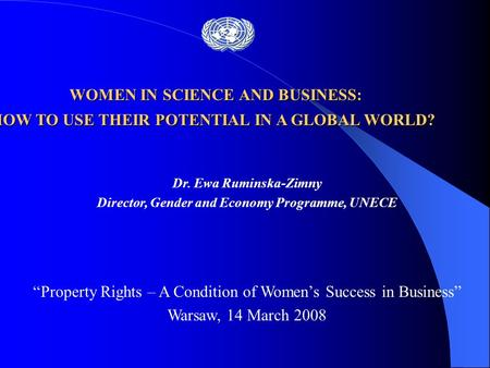 "Dr. Ewa Ruminska-Zimny Director, Gender and Economy Programme, UNECE ""Property Rights – A Condition of Women's Success in Business"" Warsaw, 14 March 2008."