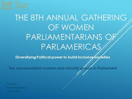 THE 8TH ANNUAL GATHERING OF WOMEN PARLIAMENTARIANS OF PARLAMERICAS Diversifying Political power to build inclusive societies The representation women and.