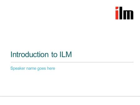 Introduction to ILM Speaker name goes here. Who we are »Specialists in leadership and management development »The UK's leading leadership, coaching and.