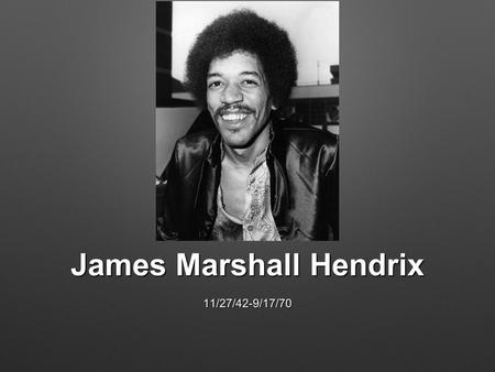 James Marshall Hendrix 11/27/42-9/17/70. Early Life Listened to artists such as B.B. King, Buddy Holly, and Muddy Waters. Red House