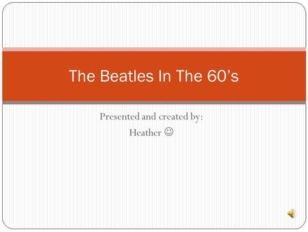 Presented and created by: Heather The Beatles In The 60's.