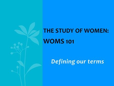 Defining our terms THE STUDY OF WOMEN: WOMS 101. Introduction to … Traditional and contemporary images, roles, experiences Ethnic similarities and differences.