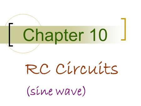 Chapter 10 RC Circuits (sine wave). Objectives Describe the relationship between current and voltage in an RC circuit Determine impedance and phase angle.