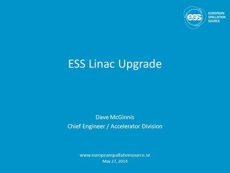 ESS Linac Upgrade Dave McGinnis Chief Engineer / Accelerator Division www.europeanspallationsource.se May 27, 2014.