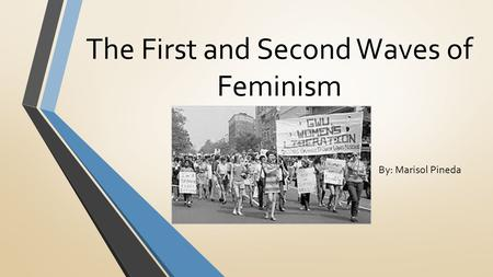 The First and Second Waves of Feminism By: Marisol Pineda.
