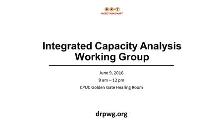 Integrated Capacity Analysis Working Group June 9, 2016 9 am – 12 pm CPUC Golden Gate Hearing Room drpwg.org.