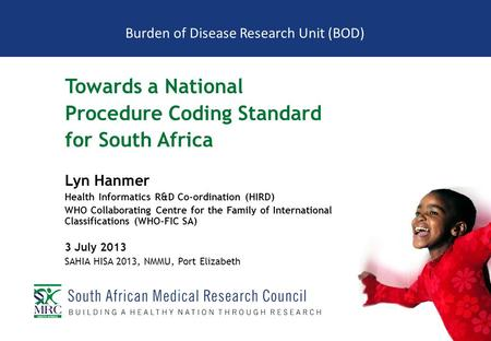 Burden of Disease Research Unit (BOD) Towards a National Procedure Coding Standard for South Africa Lyn Hanmer Health Informatics R&D Co-ordination (HIRD)