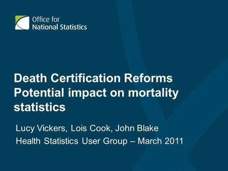 Death Certification Reforms Potential impact on mortality statistics Lucy Vickers, Lois Cook, John Blake Health Statistics User Group – March 2011.