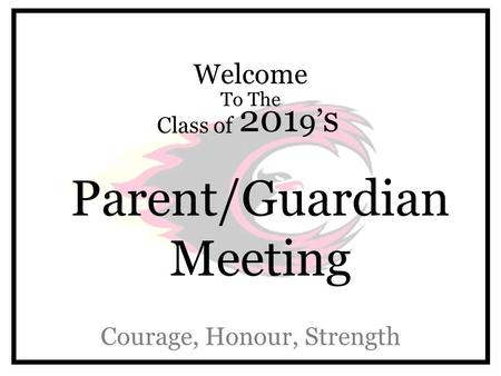 Welcome To The Class of 201 9' s Parent/Guardian Meeting Courage, Honour, Strength.