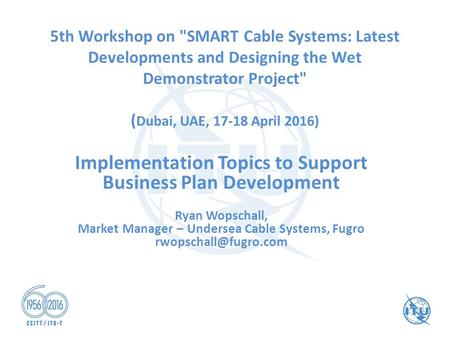 5th Workshop on SMART Cable Systems: Latest Developments and Designing the Wet Demonstrator Project ( Dubai, UAE, 17-18 April 2016) Implementation Topics.