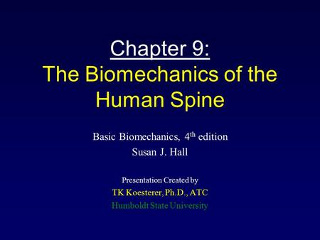 Chapter 9: The Biomechanics of the Human Spine Basic Biomechanics, 4 th edition Susan J. Hall Presentation Created by TK Koesterer, Ph.D., ATC Humboldt.
