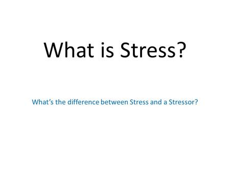 What is Stress? What's the difference between Stress and a Stressor?