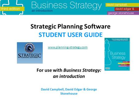 Strategic Planning Software STUDENT USER GUIDE For use with Business Strategy: an introduction David Campbell, David Edgar & George Stonehouse www.planning-strategy.com.