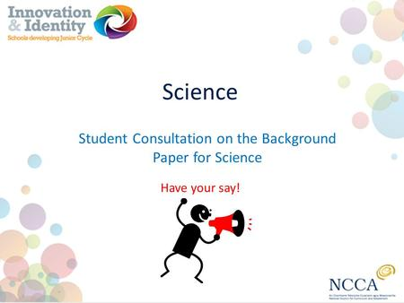 Science Have your say! Student Consultation on the Background Paper for Science.