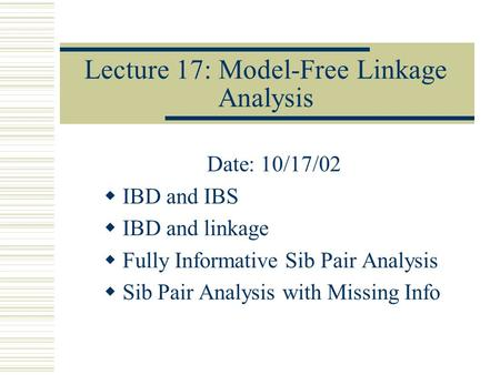 Lecture 17: Model-Free Linkage Analysis Date: 10/17/02  IBD and IBS  IBD and linkage  Fully Informative Sib Pair Analysis  Sib Pair Analysis with Missing.