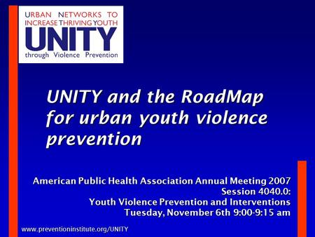Www.preventioninstitute.org/UNITY UNITY and the RoadMap for urban youth violence prevention American Public Health Association Annual Meeting 2007 Session.