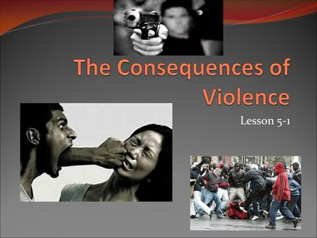 "Lesson 5-1. 5-1: The Consequences of Violence In your journal, complete the sentence ""Violence is…"""