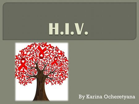 "By Karina Ocheretyana.  ""Human Immunodeficiency Virus""  A unique type of virus (a retrovirus)  Invades the helper T cells (CD4 cells) in the body of."