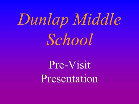 Dunlap Middle School Pre-Visit Presentation. D.M.S. 6 th Grade Mission The sixth graders at Dunlap Middle School will strive to be successful by being.
