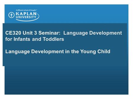 CE320 Unit 3 Seminar: Language Development for Infants and Toddlers Language Development in the Young Child.