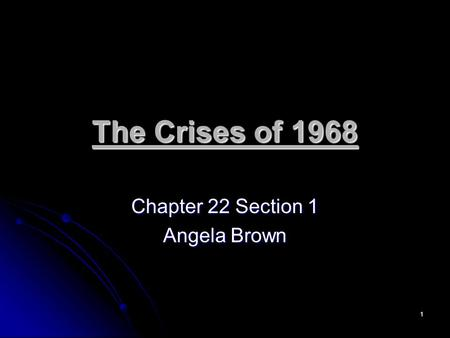 1 The Crises of 1968 Chapter 22 Section 1 Angela Brown.