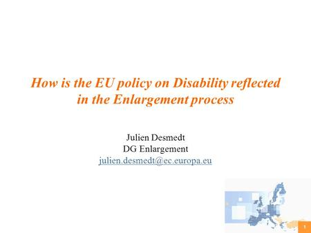 1 How is the EU policy on Disability reflected in the Enlargement process Julien Desmedt DG Enlargement