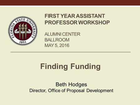 FIRST YEAR ASSISTANT PROFESSOR WORKSHOP ALUMNI CENTER BALLROOM MAY 5, 2016 Finding Funding Beth Hodges Director, Office of Proposal Development.